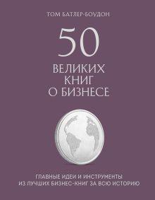 Обложка 50 великих книг о бизнесе. Главные идеи и инструменты из лучших бизнес-книг за всю историю Том Батлер-Боудон