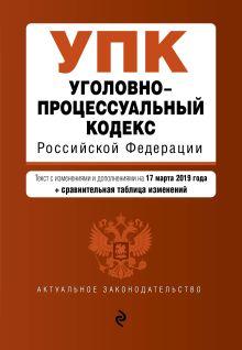 Обложка Уголовно-процессуальный кодекс Российской Федерации. Текст с посл. изм. и доп. на 17 марта 2019 г. (+ сравнительная таблица изменений)
