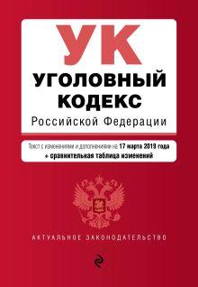 Обложка Уголовный кодекс Российской Федерации. Текст с посл. изм. и доп. на 17 марта 2019 г. (+ сравнительная таблица изменений)