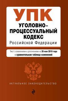 Обложка Уголовно-процессуальный кодекс Российской Федерации. Текст с изм. и доп. на 26 мая 2019 г. (+ сравнительная таблица изменений)