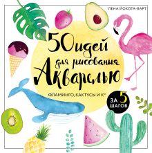 Обложка 50 идей для рисования акварелью. Фламинго, кактусы и Ко за 5 шагов Лена Йокота-Барт