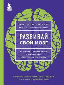 Обложка Развивай свой мозг. Как перенастроить разум и реализовать собственный потенциал (ЯРКАЯ ОБЛОЖКА) Джо Диспенза