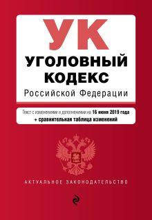 Обложка Уголовный кодекс Российской Федерации. Текст с изм. и доп. на 16 июня 2019 г. (+ сравнительная таблица изменений)