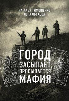 Обложка Город засыпает, просыпается мафия Наталья Тимошенко, Лена Обухова