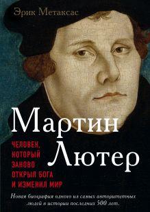 Обложка Мартин Лютер. Человек, который заново открыл Бога и изменил мир Метаксас Эрик