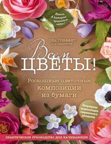 Обложка Всем цветы! Роскошные цветочные композиции из бумаги. Практическое руководство для начинающих Лиа Гриффит