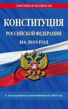 Конституция Российской Федерации со всеми посл. изм. на 2019 г.