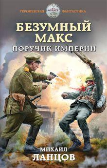 Обложка Безумный Макс. Поручик Империи Михаил Ланцов