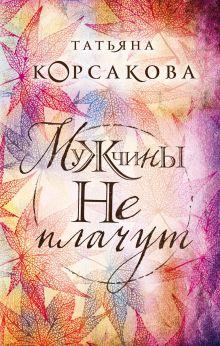 Обложка Мужчины не плачут Татьяна Корсакова