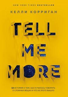 Обложка TELL ME MORE. 12 историй о том, как я училась говорить о сложных вещах и что из этого вышло Келли Корриган