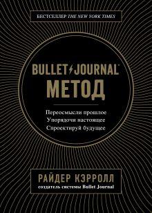 Обложка Bullet Journal метод. Переосмысли прошлое, упорядочи настоящее, спроектируй будущее Райдер Кэрролл