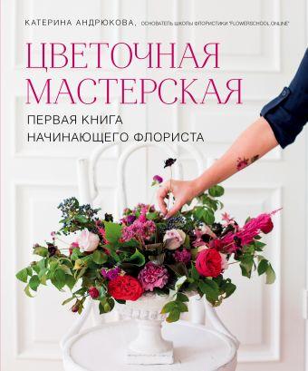 Цветочная мастерская. Первая книга начинающего флориста