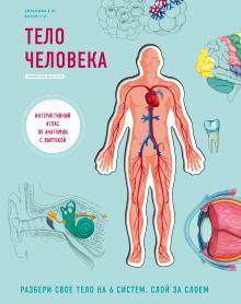 Тело человека. Интерактивный атлас по анатомии с вырубкой. Разбери свое тело на 6 систем. Слой за слоем