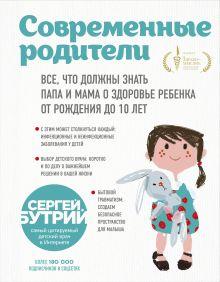 Обложка Современные родители. Все, что должны знать папа и мама о здоровье ребенка от рождения до 10 лет Сергей Бутрий