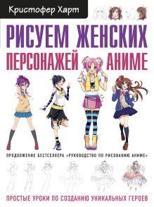 Обложка Рисуем женских персонажей аниме. Простые уроки по созданию уникальных героев. Кристофер Харт