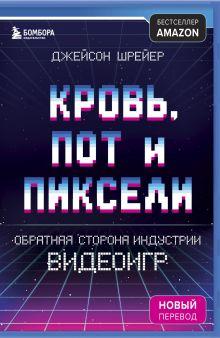 Кровь, пот и пиксели. Обратная сторона индустрии видеоигр. 2-е издание