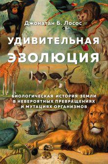 Удивительная эволюция. Биологическая история Земли в невероятных превращениях и мутациях организмов