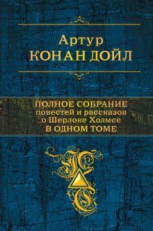 Обложка Полное собрание повестей и рассказов о Шерлоке Холмсе в одном томе Артур Конан Дойл