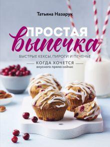 Обложка Простая выпечка. Быстрые кексы, пироги и печенье когда хочется вкусного прямо сейчас Татьяна Назарук