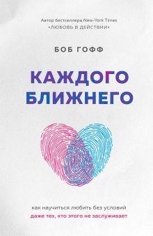 Обложка Каждого ближнего. Как научиться любить без условий даже тех, кто этого не заслуживает Боб Гофф