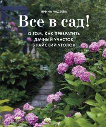 Обложка Все в сад! О том, как превратить дачный участок в райский уголок Ирина Чадеева
