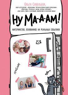 Обложка Ну ма-а-ам! Материнство, основанное на реальных событиях Ольга Савельева
