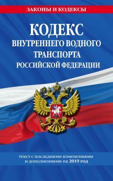 Обложка Кодекс внутреннего водного транспорта Российской Федерации: текст с посл. изм. и доп. на 2019 г.