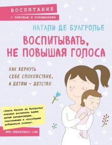 Обложка Воспитывать, не повышая голоса. Как вернуть себе спокойствие, а детям - детство Натали де Буагролье