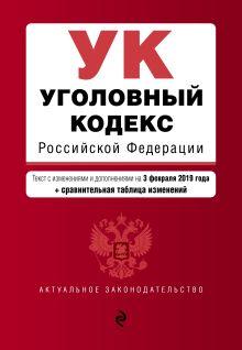 Обложка Уголовный кодекс Российской Федерации. Текст с изм. и доп. на 3 февраля 2019 г. (+ сравнительная таблица изменений)