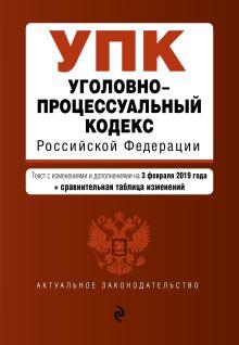 Обложка Уголовно-процессуальный кодекс Российской Федерации. Текст с изм. и доп. на 3 февраля 2019 г. (+ сравнительная таблица изменений)