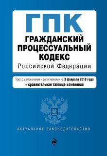 Гражданский процессуальный кодекс Российской Федерации. Текст с изм. и доп. на 3 февраля 2019 г. (+ сравнительная таблица изменений)