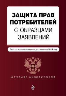 Обложка Защита прав потребителей с образцами заявлений. Текст с изм. и доп. на 2019 г.