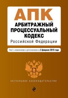 Обложка Арбитражный процессуальный кодекс Российской Федерации. Текст с изм. и доп. на 3 февраля 2019 г.