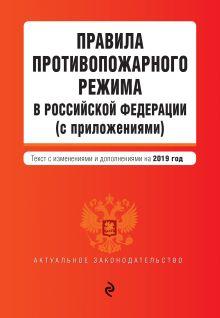 Обложка Правила противопожарного режима в Российской Федерации (с приложениями). Текст с последними изм. и доп. на 2019 г.