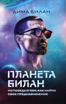 Обложка Планета Билан. Исповедь о том, как найти свое предназначение Дима Билан