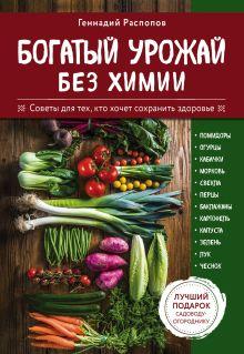 Обложка Богатый урожай без химии. Советы по выращиванию для тех, кто хочет сохранить здоровье Геннадий Распопов