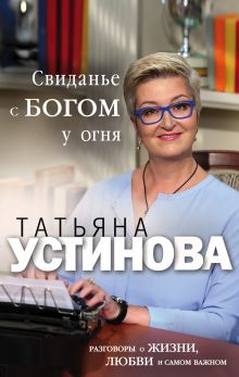Обложка Свиданье с Богом у огня: Разговоры о жизни, любви и самом важном Татьяна Устинова