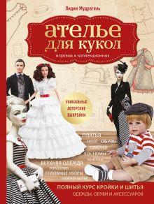 Ателье для кукол. Полный курс кройки и шитья одежды, обуви и аксессуаров с выкройками и описаниями.
