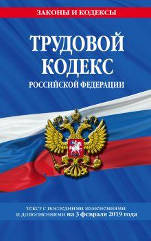 Обложка Трудовой кодекс Российской Федерации: текст с посл. изм. и доп. на 3 февраля 2019 г.