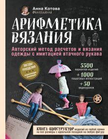 Обложка Арифметика вязания. Авторский метод расчетов и вязания одежды с имитацией втачного рукава Анна Котова