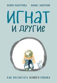 Обложка Игнат и другие. Как воспитать особого ребенка Юлия Мазурова, Денис Билунов