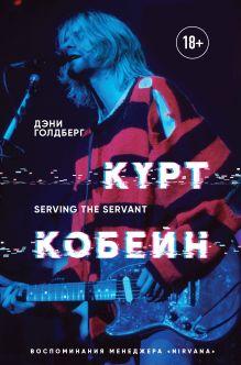 Обложка Курт Кобейн. Serving the Servant. Воспоминания менеджера