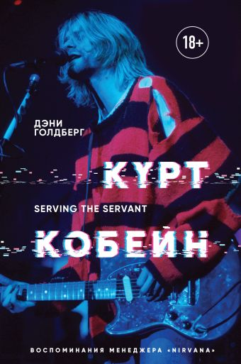 Голдберг Дэни Курт Кобейн. Serving the Servant. Воспоминания менеджера Nirvana обложка