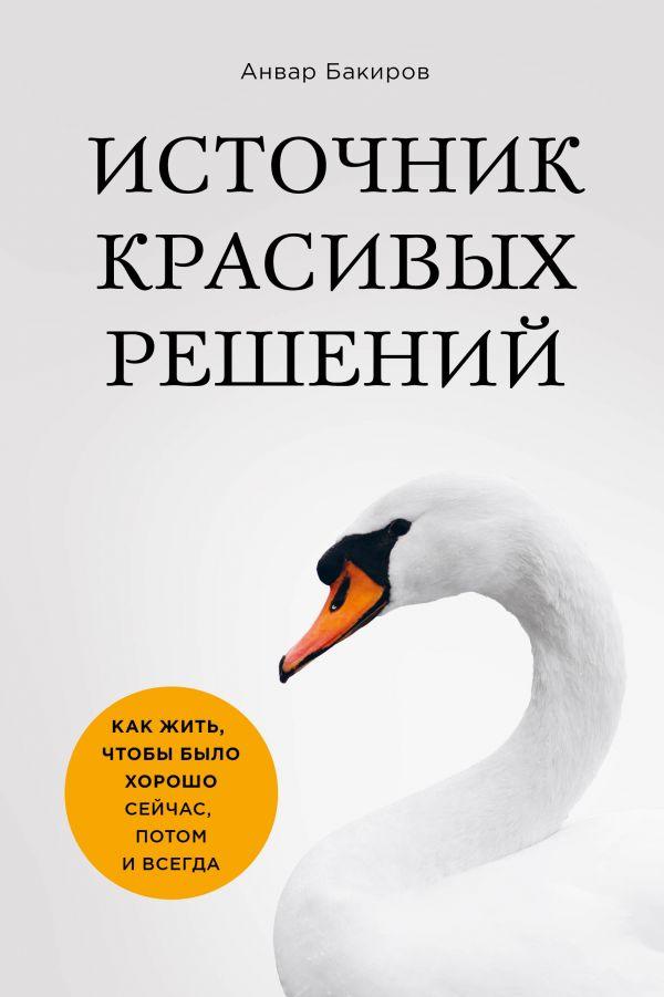 b122861566d Книга Источник красивых решений Как жить чтобы было хорошо сейчас потом и  всегда (оф1) Анвар Бакиров купить