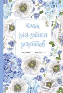 Книга для записи рецептов. Пишем и готовим (голубые цветы), 138х200мм, мягкая обложка с клапанами 80мм