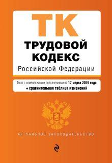 Обложка Трудовой кодекс Российской Федерации. Текст с изм. и доп. на 17 марта 2019 г. (+ сравнительная таблица изменений)