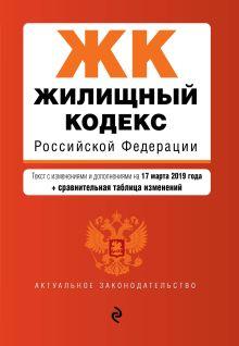 Жилищный кодекс Российской Федерации. Текст с изм. и доп. на 17 марта 2019 г. (+ сравнительная таблица изменений)