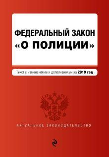 """Федеральный закон """"О полиции"""". Текст с посл. изм. и доп. на 2019 г."""