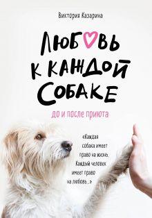 Обложка Любовь к каждой собаке. До и после приюта Виктория Казарина