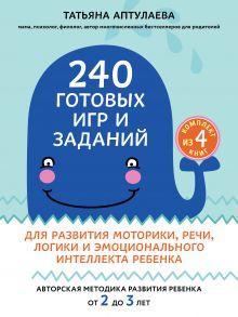 240 готовых игр и заданий для развития моторики, речи, логики и эмоционального интеллекта ребенка